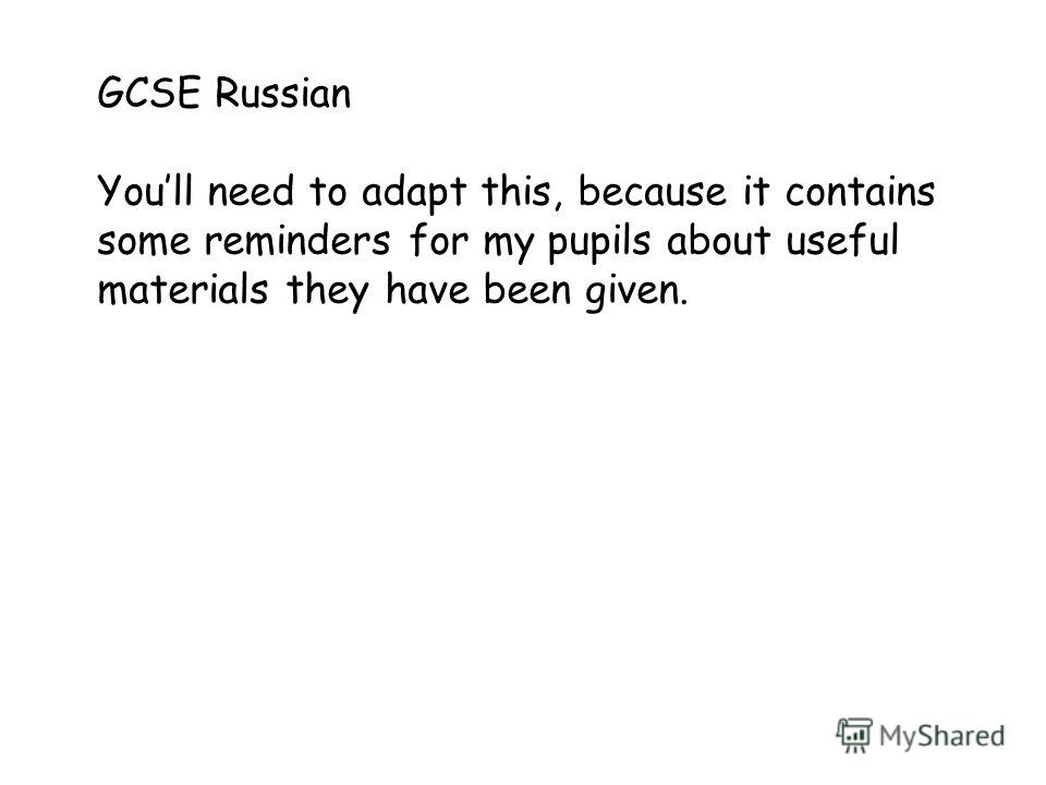 GCSE Russian Youll need to adapt this, because it contains some reminders for my pupils about useful materials they have been given.
