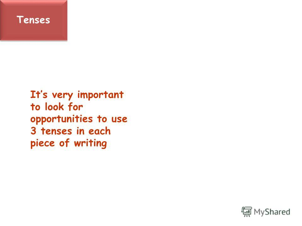 Tenses Its very important to look for opportunities to use 3 tenses in each piece of writing