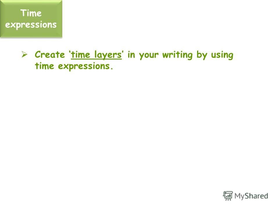 Time expressions Create time layers in your writing by using time expressions.