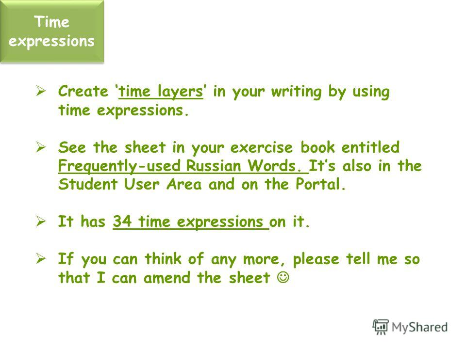 Time expressions Create time layers in your writing by using time expressions. See the sheet in your exercise book entitled Frequently-used Russian Words. Its also in the Student User Area and on the Portal. It has 34 time expressions on it. If you c