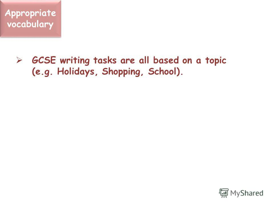 Appropriate vocabulary GCSE writing tasks are all based on a topic (e.g. Holidays, Shopping, School).