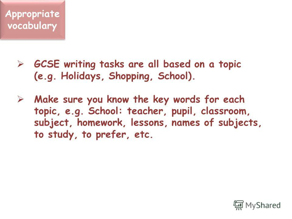 Appropriate vocabulary GCSE writing tasks are all based on a topic (e.g. Holidays, Shopping, School). Make sure you know the key words for each topic, e.g. School: teacher, pupil, classroom, subject, homework, lessons, names of subjects, to study, to