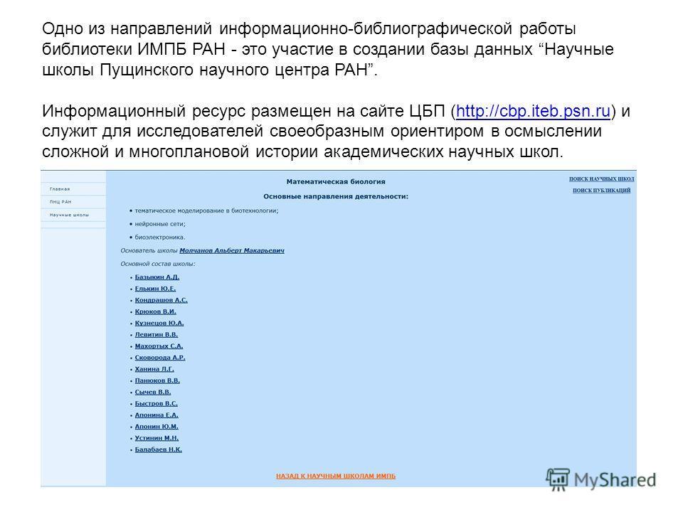 Одно из направлений информационно-библиографической работы библиотеки ИМПБ РАН - это участие в создании базы данных Научные школы Пущинского научного центра РАН. Информационный ресурс размещен на сайте ЦБП (http://cbp.iteb.psn.ru) и служит для исслед