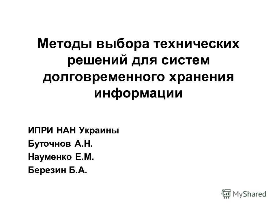 Методы выбора технических решений для систем долговременного хранения информации ИПРИ НАН Украины Буточнов А.Н. Науменко Е.М. Березин Б.А.