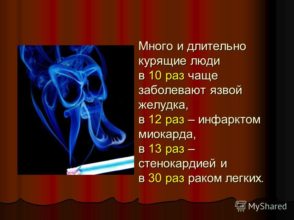 Много и длительно курящие люди в 10 раз чаще заболевают язвой желудка, в 12 раз – инфарктом миокарда, в 13 раз – стенокардией и в 30 раз раком легких.