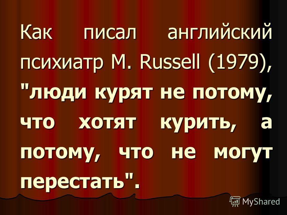 Как писал английский психиатр M. Russell (1979), люди курят не потому, что хотят курить, а потому, что не могут перестать.