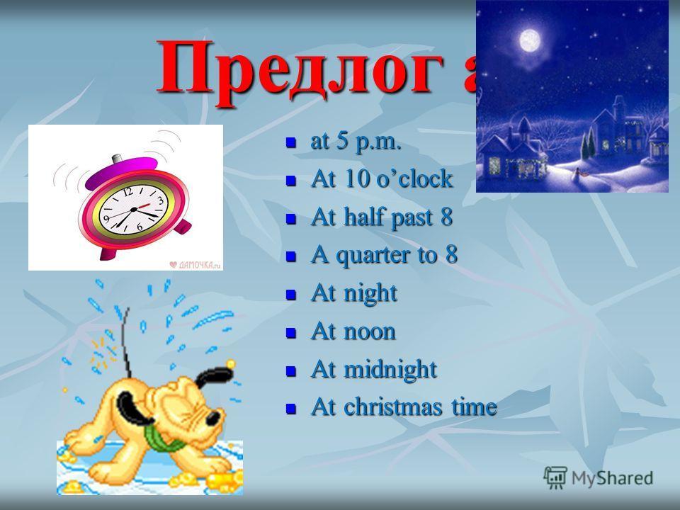 Предлог at at 5 p.m. at 5 p.m. At 10 oclock At 10 oclock At half past 8 At half past 8 A quarter to 8 A quarter to 8 At night At night At noon At noon At midnight At midnight At christmas time At christmas time
