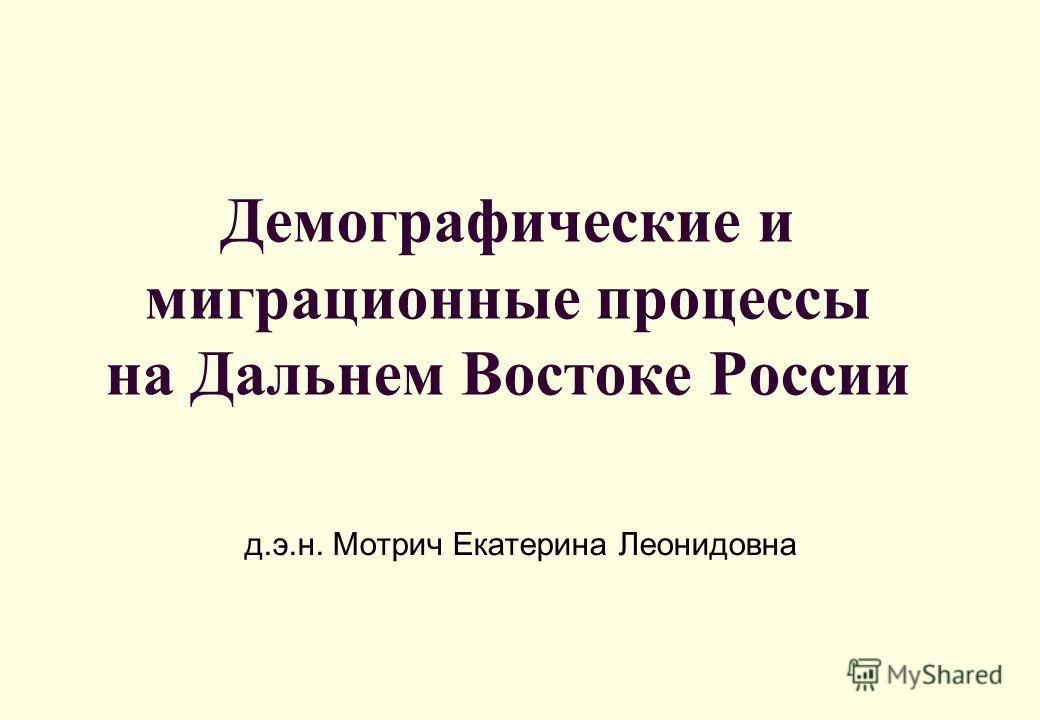 Демографические и миграционные процессы на Дальнем Востоке России д.э.н. Мотрич Екатерина Леонидовна