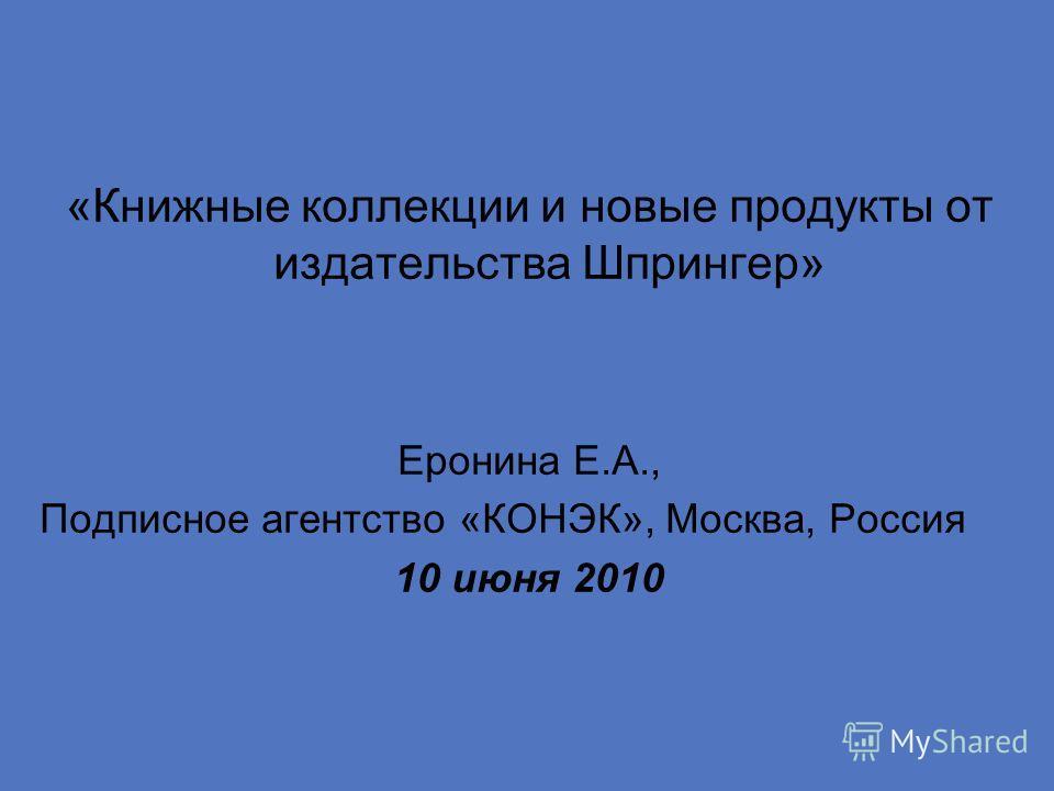 «Книжные коллекции и новые продукты от издательства Шпрингер» Еронина Е.А., Подписное агентство «КОНЭК», Москва, Россия 10 июня 2010
