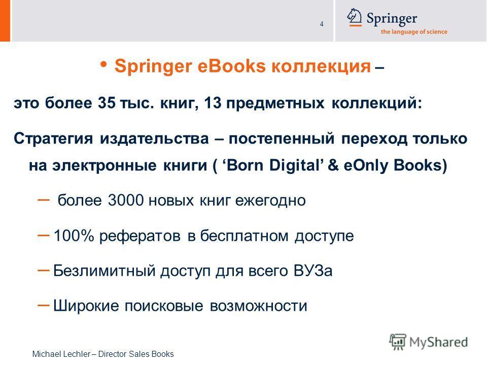 4 Michael Lechler – Director Sales Books Springer eBooks коллекция – это более 35 тыс. книг, 13 предметных коллекций: Стратегия издательства – постепенный переход только на электронные книги ( Born Digital & eOnly Books) – более 3000 новых книг ежего