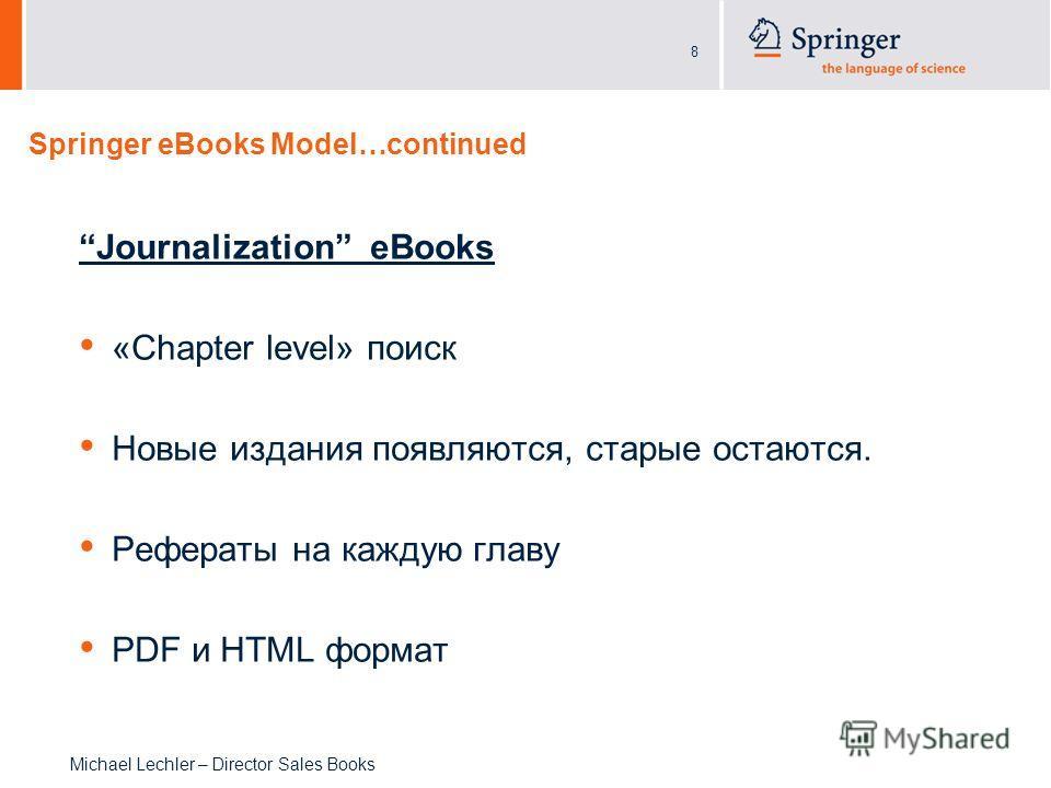 8 Michael Lechler – Director Sales Books Springer eBooks Model…continued Journalization eBooks «Chapter level» поиск Новые издания появляются, старые остаются. Рефераты на каждую главу PDF и HTML формат