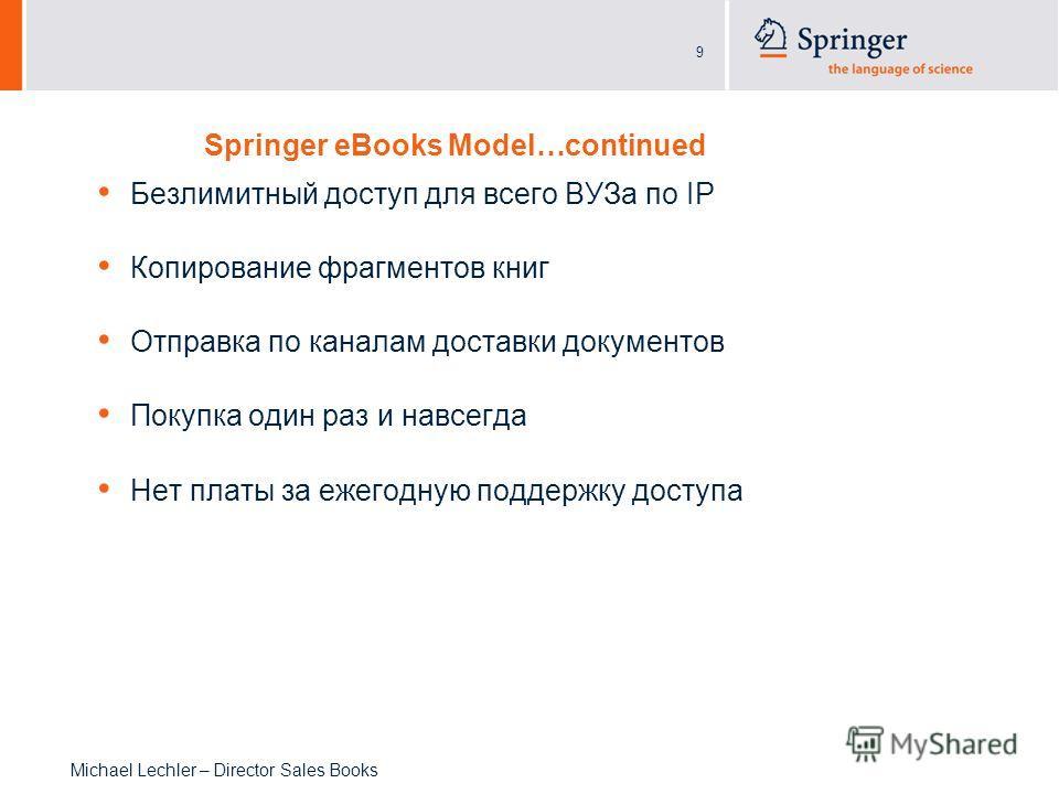 9 Michael Lechler – Director Sales Books Springer eBooks Model…continued Безлимитный доступ для всего ВУЗа по IP Копирование фрагментов книг Отправка по каналам доставки документов Покупка один раз и навсегда Нет платы за ежегодную поддержку доступа