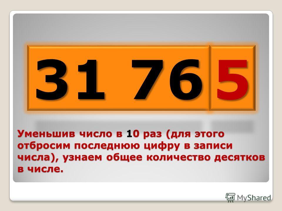 Уменьшив число в 10 раз (для этого отбросим последнюю цифру в записи числа), узнаем общее количество десятков в числе. 31 76 5