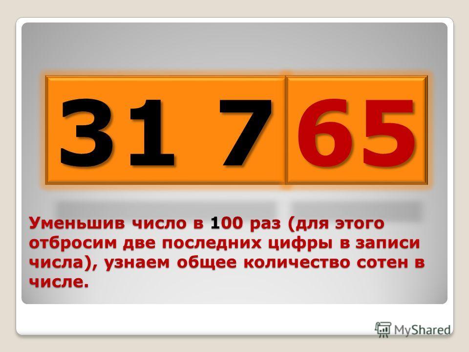 Уменьшив число в 100 раз (для этого отбросим две последних цифры в записи числа), узнаем общее количество сотен в числе. 31 7 65