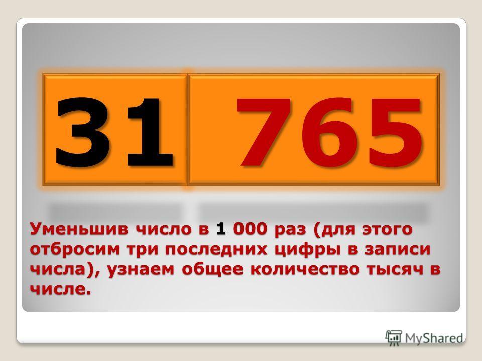 Уменьшив число в 1 000 раз (для этого отбросим три последних цифры в записи числа), узнаем общее количество тысяч в числе. 31 765 765