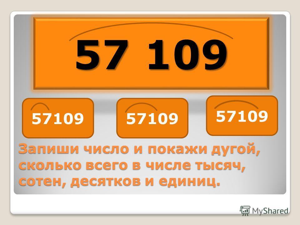 Запиши число и покажи дугой, сколько всего в числе тысяч, сотен, десятков и единиц. 57 109
