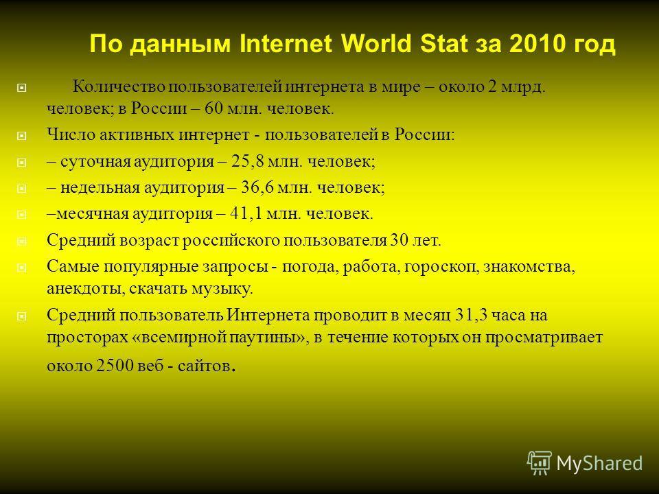 Количество пользователей интернета в мире – около 2 млрд. человек ; в России – 60 млн. человек. Число активных интернет - пользователей в России : – суточная аудитория – 25,8 млн. человек ; – недельная аудитория – 36,6 млн. человек ; – месячная аудит