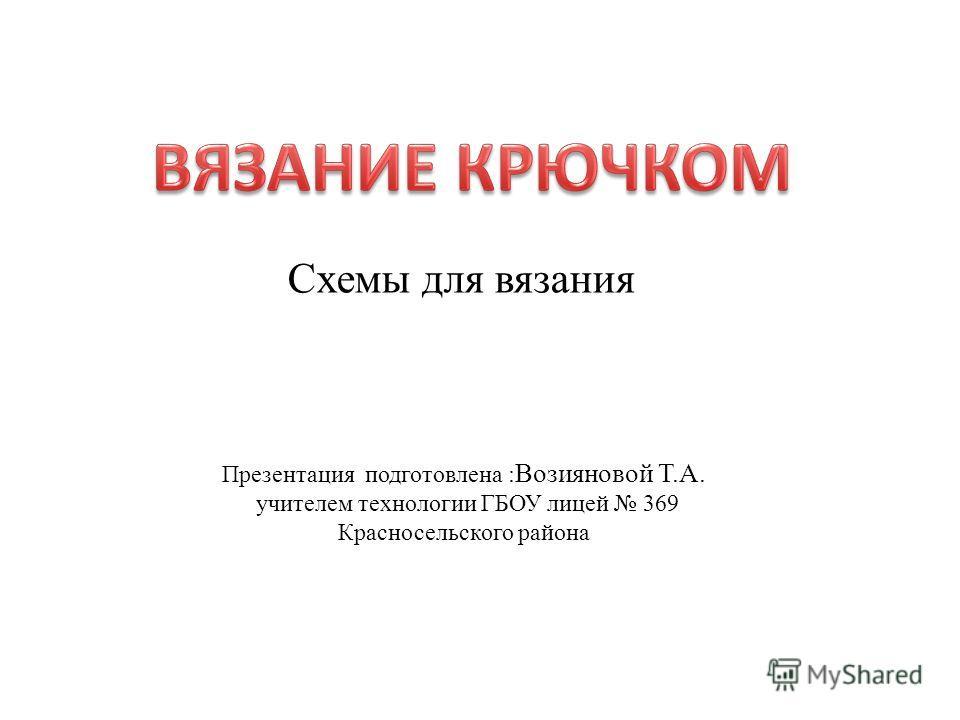 Схемы для вязания Презентация подготовлена : Возияновой Т.А. учителем технологии ГБОУ лицей 369 Красносельского района