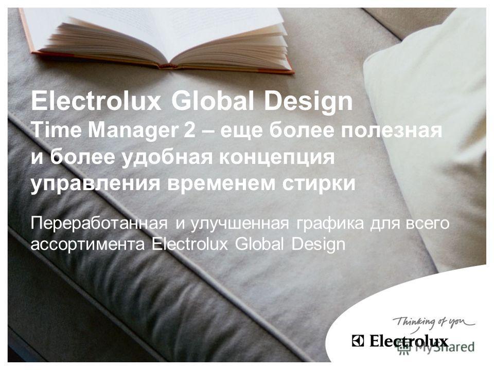 Electrolux Global Design Time Manager 2 – еще более полезная и более удобная концепция управления временем стирки Переработанная и улучшенная графика для всего ассортимента Electrolux Global Design