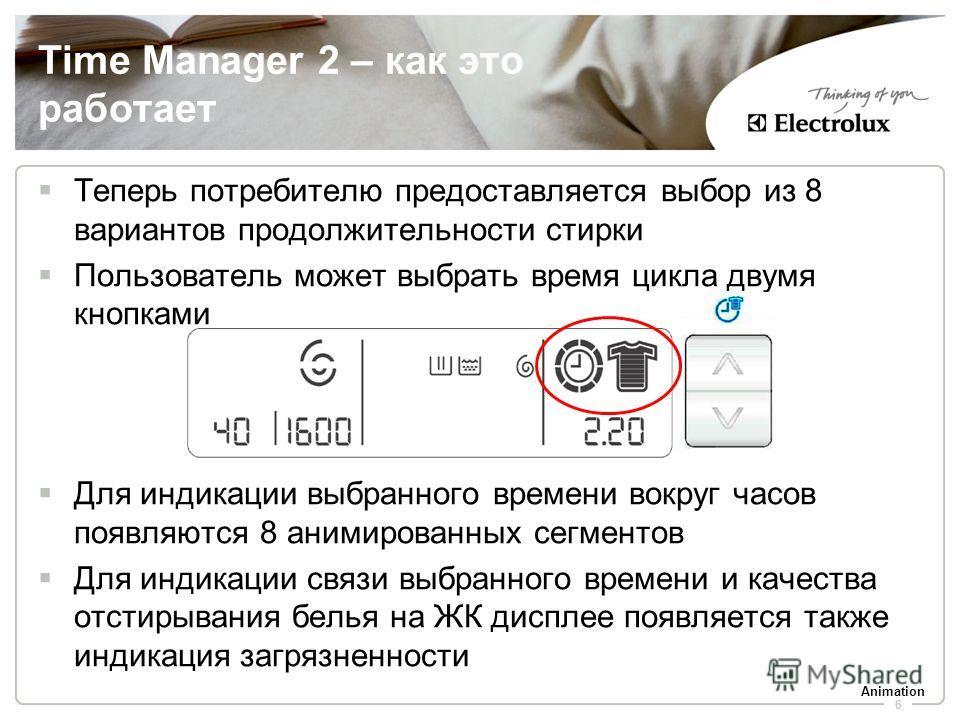 6 Time Manager 2 – как это работает Теперь потребителю предоставляется выбор из 8 вариантов продолжительности стирки Пользователь может выбрать время цикла двумя кнопками Для индикации выбранного времени вокруг часов появляются 8 анимированных сегмен