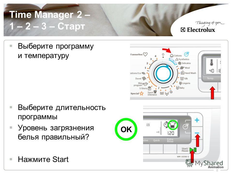 8 Выберите программу и температуру Выберите длительность программы Уровень загрязнения белья правильный? Нажмите Start Time Manager 2 – 1 – 2 – 3 – Старт OK Animation