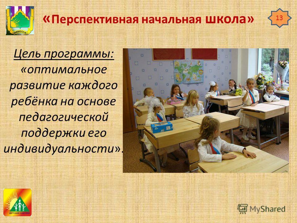 « Перспективная начальная школа» Цель программы: «оптимальное развитие каждого ребёнка на основе педагогической поддержки его индивидуальности». 13