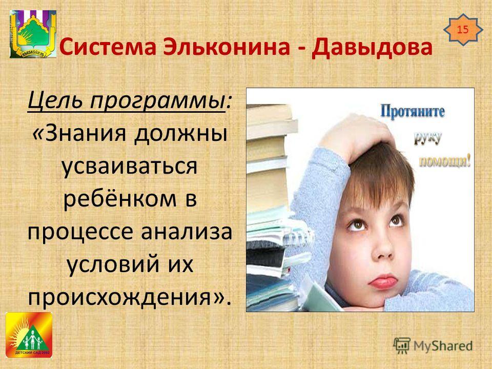 Система Эльконина - Давыдова Цель программы: «Знания должны усваиваться ребёнком в процессе анализа условий их происхождения». 15