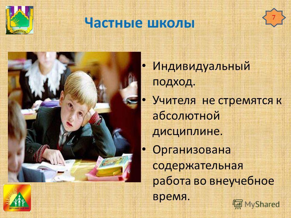 Частные школы Индивидуальный подход. Учителя не стремятся к абсолютной дисциплине. Организована содержательная работа во внеучебное время. 7