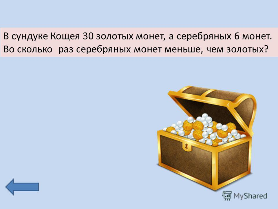 В сундуке Кощея 30 золотых монет, а серебряных 6 монет. Во сколько раз серебряных монет меньше, чем золотых?