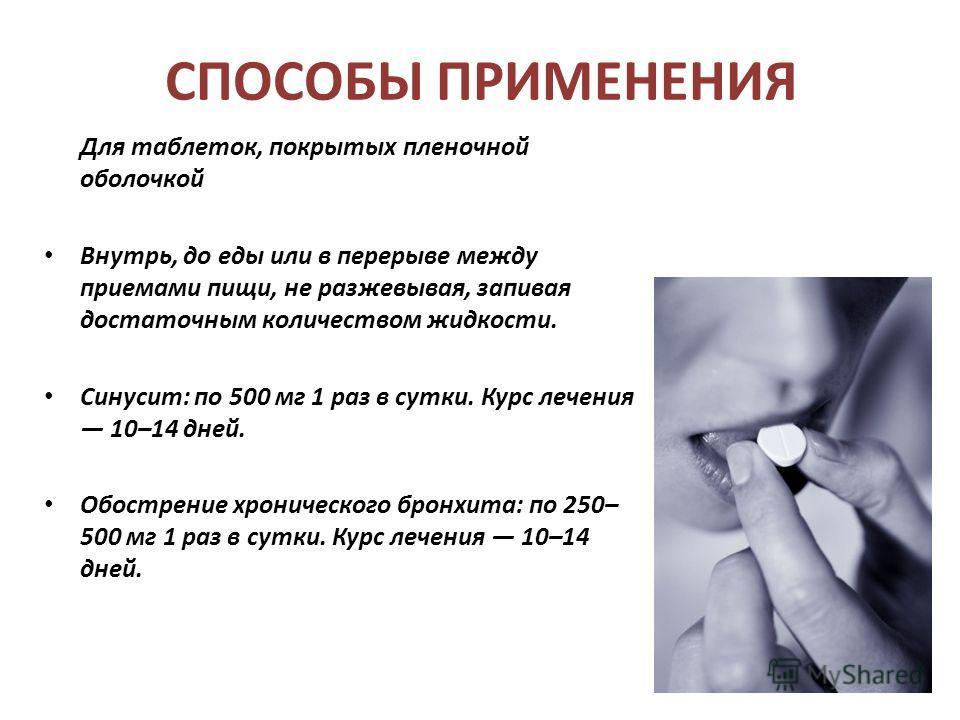 СПОСОБЫ ПРИМЕНЕНИЯ Для таблеток, покрытых пленочной оболочкой Внутрь, до еды или в перерыве между приемами пищи, не разжевывая, запивая достаточным количеством жидкости. Синусит: по 500 мг 1 раз в сутки. Курс лечения 10–14 дней. Обострение хроническо