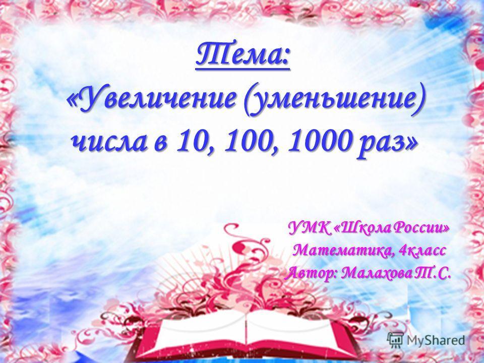 Тема: «Увеличение (уменьшение) числа в 10, 100, 1000 раз» УМК «Школа России» Математика, 4класс Автор: Малахова Т.С.