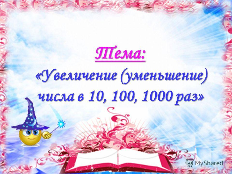 Тема: «Увеличение (уменьшение) числа в 10, 100, 1000 раз»