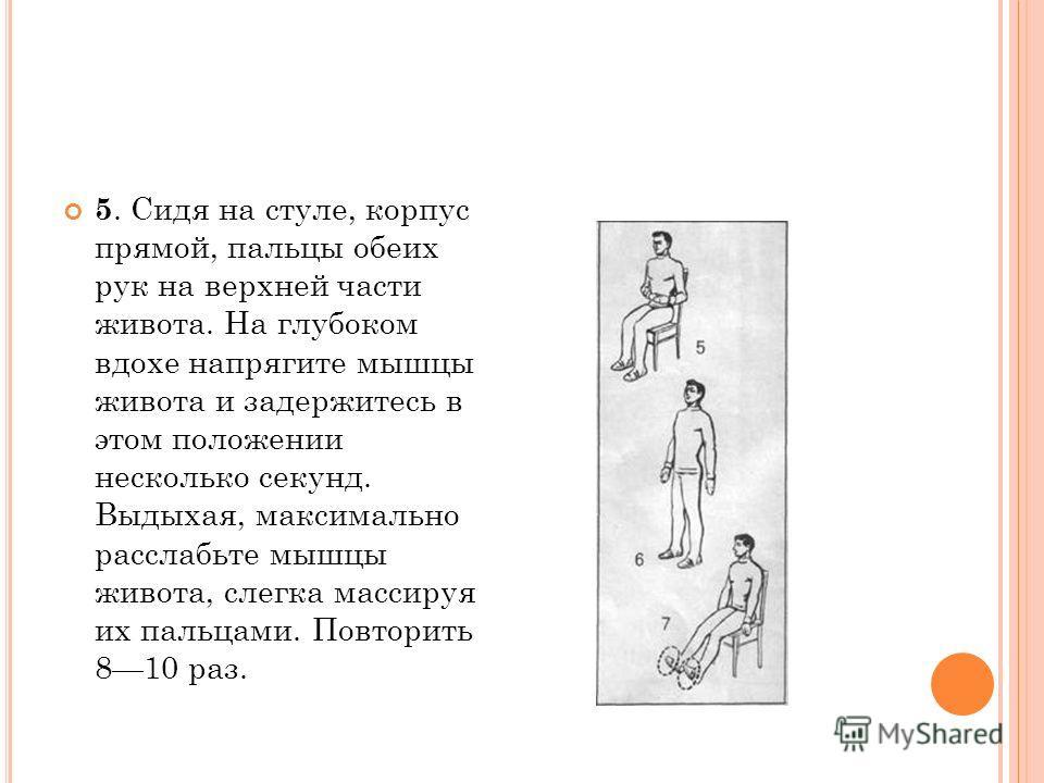 5. Сидя на стуле, корпус прямой, пальцы обеих рук на верхней части живота. На глубоком вдохе напрягите мышцы живота и задержитесь в этом положении несколько секунд. Выдыхая, максимально расслабьте мышцы живота, слегка массируя их пальцами. Повторить