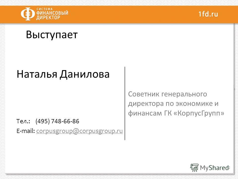 Выступает Наталья Данилова Тел.: (495) 748-66-86 E-mail: corpusgroup@corpusgroup.ru Советник генерального директора по экономике и финансам ГК «КорпусГрупп» 2