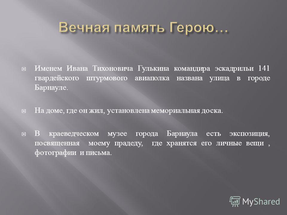 Именем Ивана Тихоновича Гулькина командира эскадрильи 141 гвардейского штурмового авиаполка названа улица в городе Барнауле. На доме, где он жил, установлена мемориальная доска. В краеведческом музее города Барнаула есть экспозиция, посвященная моему