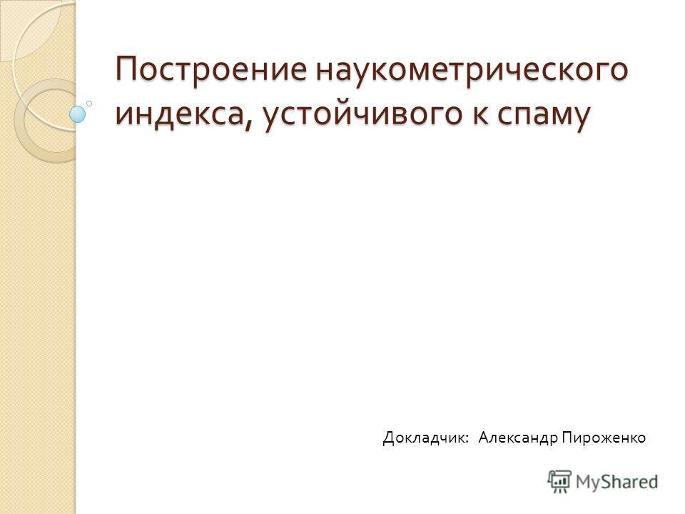 Построение наукометрического индекса, устойчивого к спаму Докладчик : Александр Пироженко