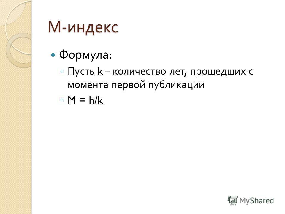 М - индекс Формула : Пусть k – количество лет, прошедших с момента первой публикации M = h/k