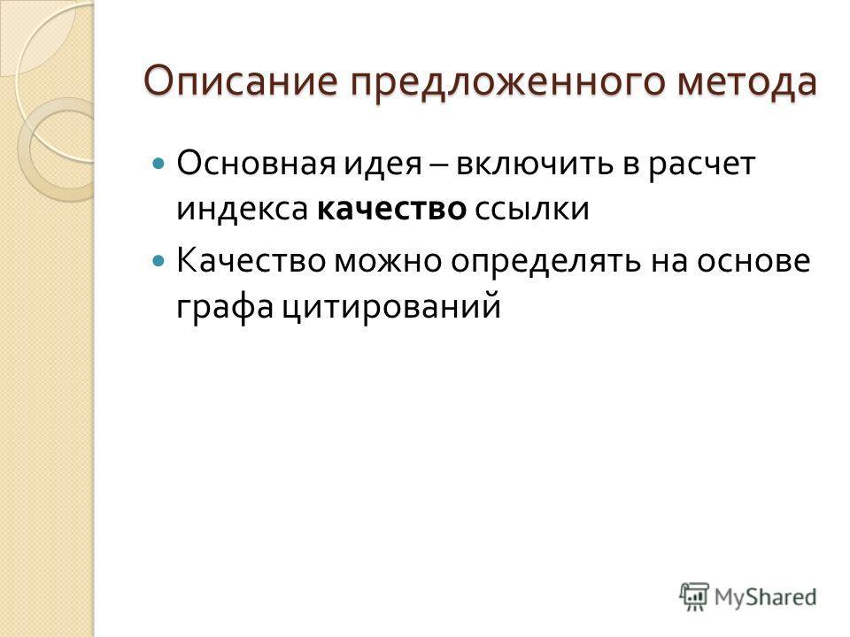 Описание предложенного метода Основная идея – включить в расчет индекса качество ссылки Качество можно определять на основе графа цитирований