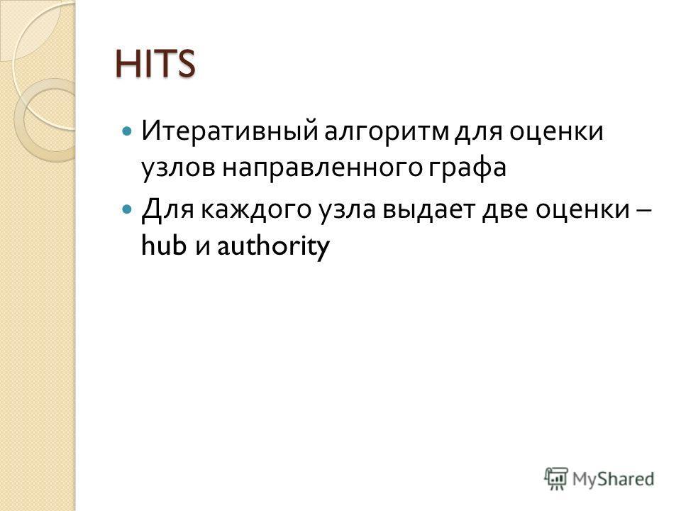 HITS Итеративный алгоритм для оценки узлов направленного графа Для каждого узла выдает две оценки – hub и authority