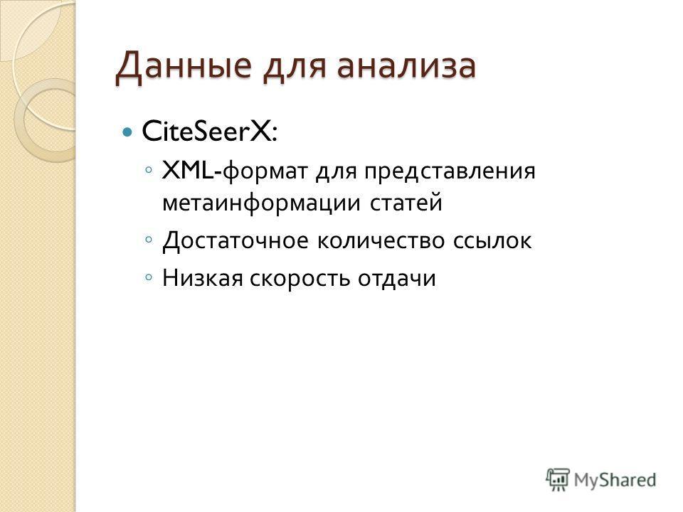 Данные для анализа CiteSeerX: XML- формат для представления метаинформации статей Достаточное количество ссылок Низкая скорость отдачи