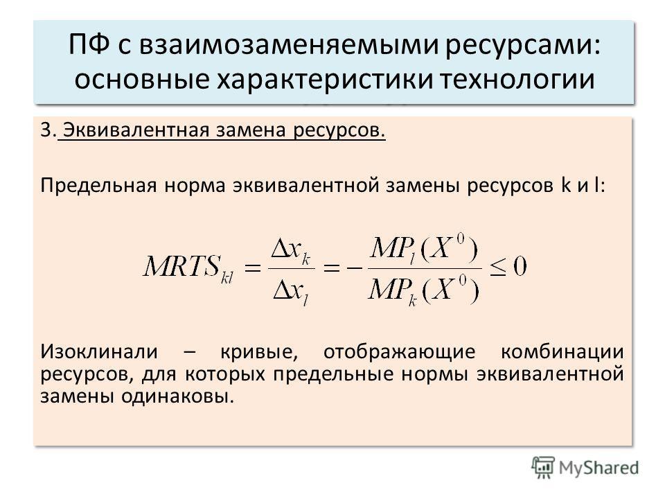 3. Эквивалентная замена ресурсов. Предельная норма эквивалентной замены ресурсов k и l: Изоклинали – кривые, отображающие комбинации ресурсов, для которых предельные нормы эквивалентной замены одинаковы. 3. Эквивалентная замена ресурсов. Предельная н