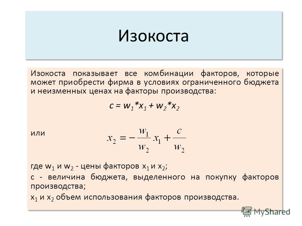 Изокоста Изокоста показывает все комбинации факторов, которые может приобрести фирма в условиях ограниченного бюджета и неизменных ценах на факторы производства: с = w 1 *х 1 + w 2 *x 2 или где w 1 и w 2 - цены факторов х 1 и х 2 ; с - величина бюдже