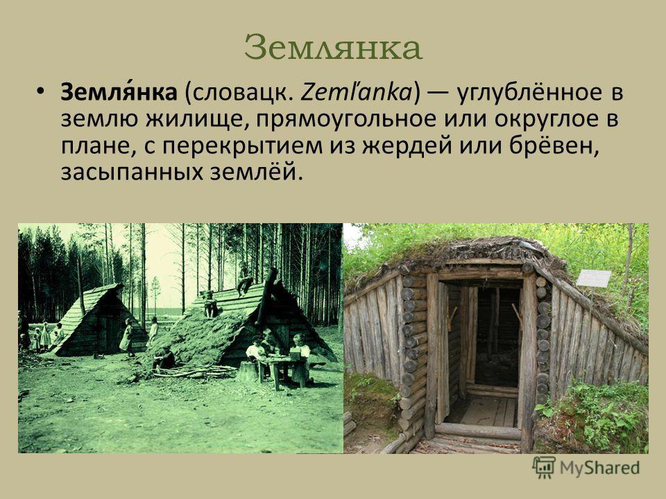 Землянка Земля́нка (словацк. Zemľanka) углублённое в землю жилище, прямоугольное или округлое в плане, с перекрытием из жердей или брёвен, засыпанных землёй.