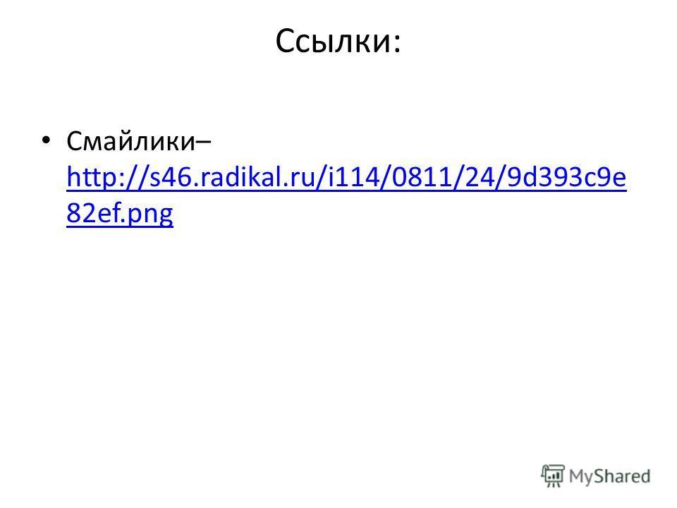 Ссылки: Смайлики– http://s46.radikal.ru/i114/0811/24/9d393c9e 82ef.png http://s46.radikal.ru/i114/0811/24/9d393c9e 82ef.png