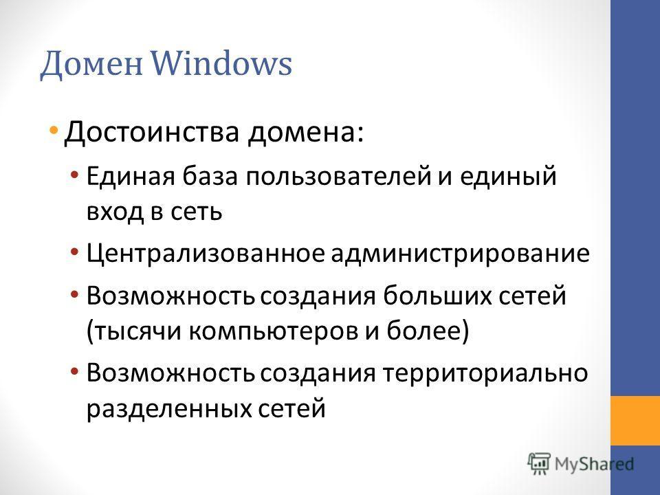 Домен Windows Достоинства домена: Единая база пользователей и единый вход в сеть Централизованное администрирование Возможность создания больших сетей (тысячи компьютеров и более) Возможность создания территориально разделенных сетей