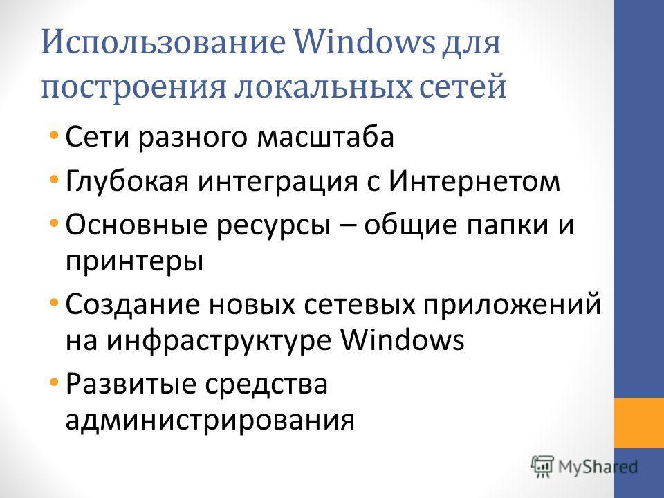 Использование Windows для построения локальных сетей Сети разного масштаба Глубокая интеграция с Интернетом Основные ресурсы – общие папки и принтеры Создание новых сетевых приложений на инфраструктуре Windows Развитые средства администрирования
