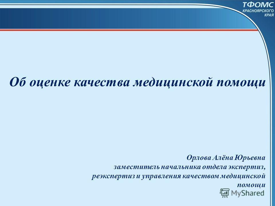 Об оценке качества медицинской помощи Орлова Алёна Юрьевна заместитель начальника отдела экспертиз, реэкспертиз и управления качеством медицинской помощи