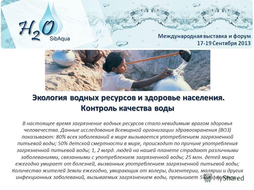 Международная выставка и форум 17-20 Сентября 2013 Экология водных ресурсов и здоровье населения. Экология водных ресурсов и здоровье населения. Контроль качества воды В настоящее время загрязнение водных ресурсов стало невидимым врагом здоровья чело