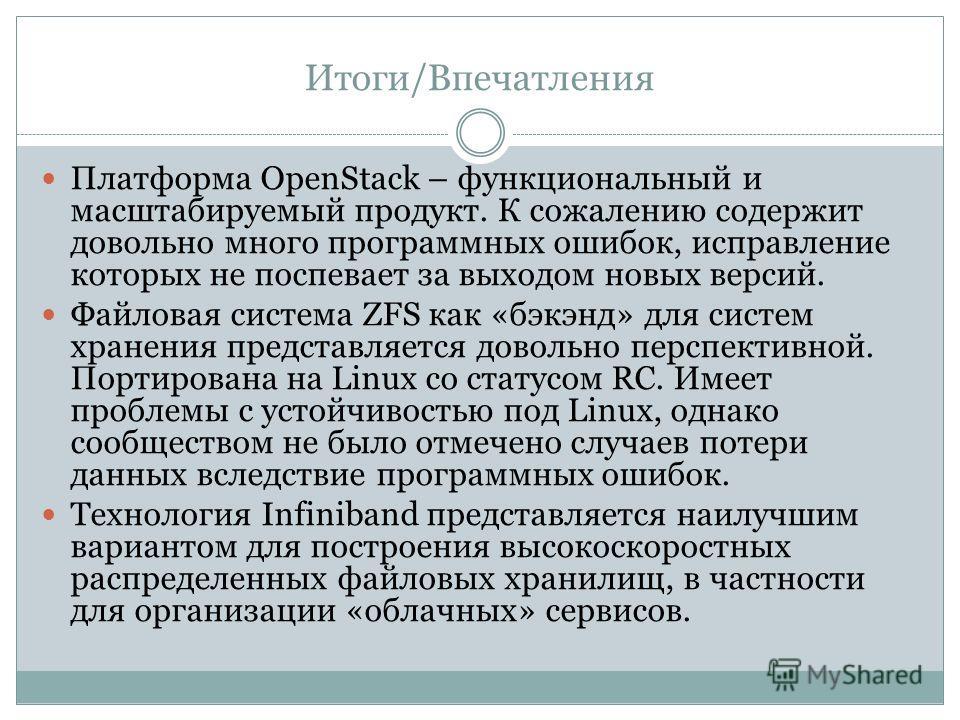 Итоги/Впечатления Платформа OpenStack – функциональный и масштабируемый продукт. К сожалению содержит довольно много программных ошибок, исправление которых не поспевает за выходом новых версий. Файловая система ZFS как «бэкэнд» для систем хранения п