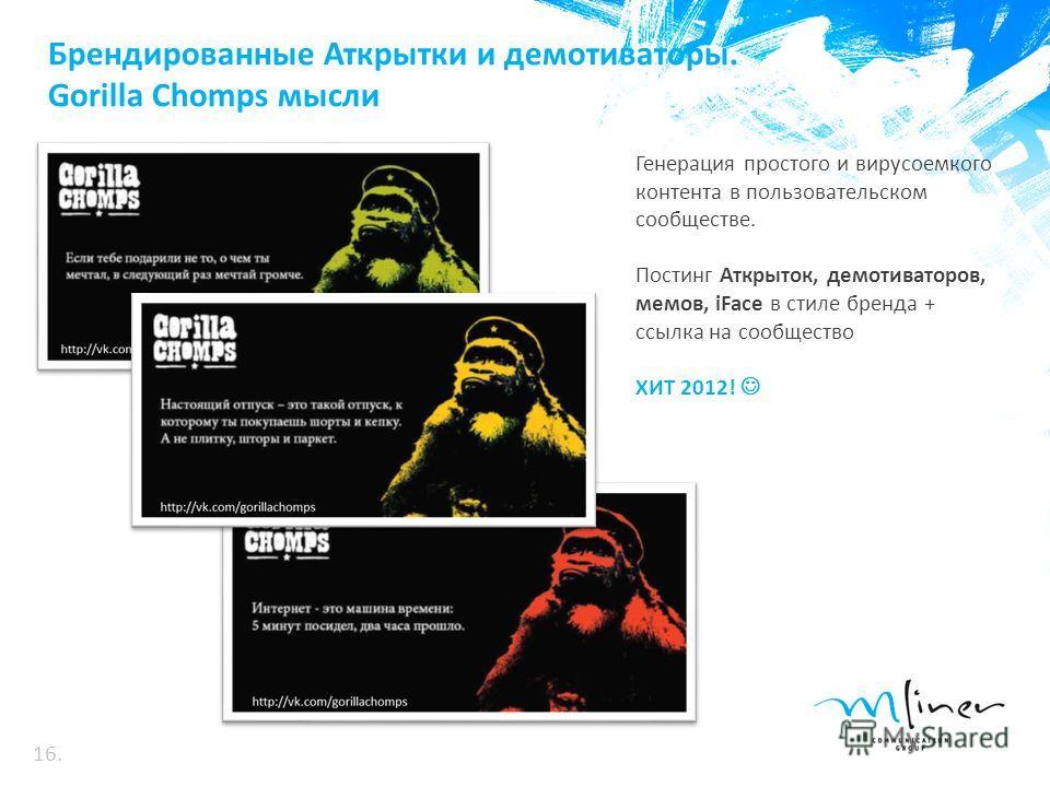 Брендированные Аткрытки и демотиваторы. Gorilla Chomps мысли Генерация простого и вирусоемкого контента в пользовательском сообществе. Постинг Аткрыток, демотиваторов, мемов, iFace в стиле бренда + ссылка на сообщество ХИТ 2012! 16.